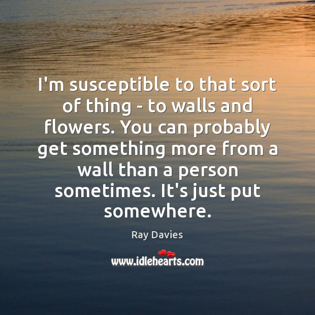I'm susceptible to that sort of thing – to walls and flowers. Ray Davies Picture Quote