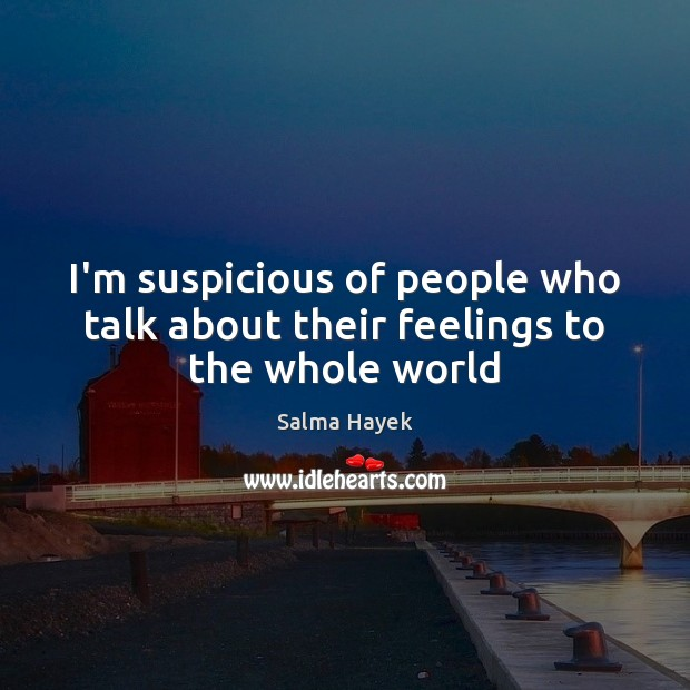 I'm suspicious of people who talk about their feelings to the whole world Salma Hayek Picture Quote