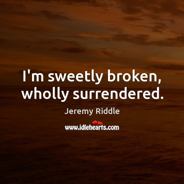 I'm sweetly broken, wholly surrendered. Image