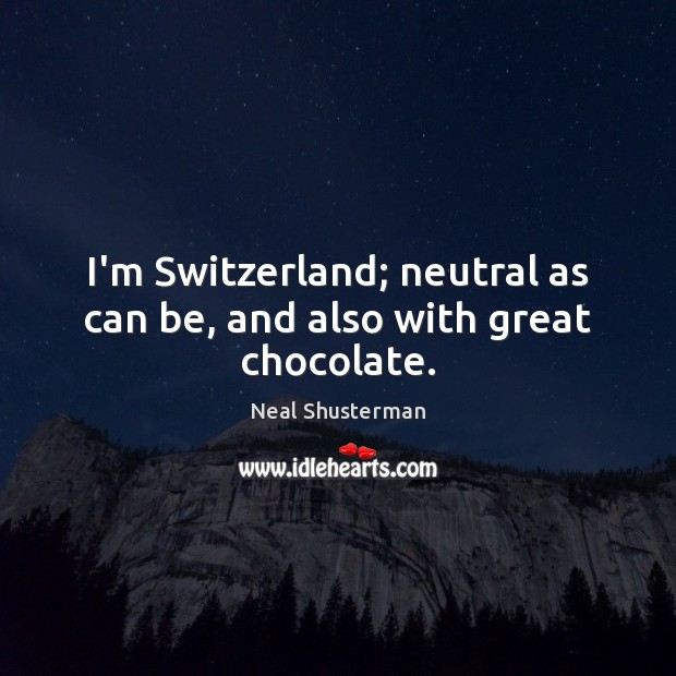 I'm Switzerland; neutral as can be, and also with great chocolate. Neal Shusterman Picture Quote