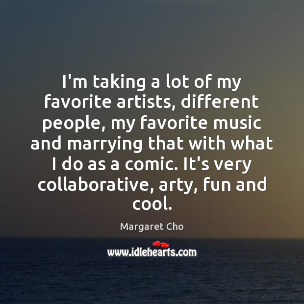 I'm taking a lot of my favorite artists, different people, my favorite Image