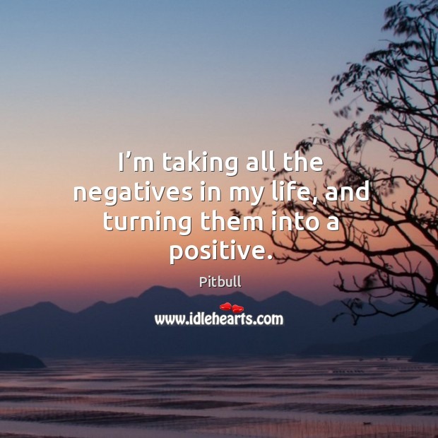 I'm taking all the negatives in my life, and turning them into a positive. Image