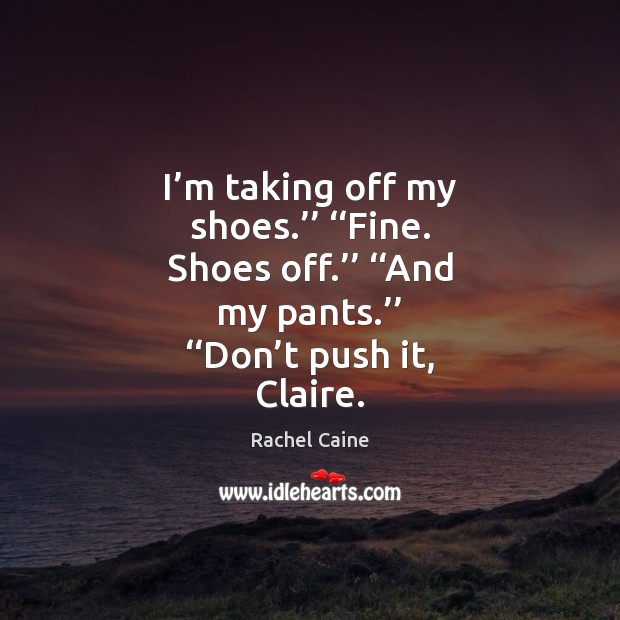 I'm taking off my shoes.'' ''Fine. Shoes off.'' ''And my pants.'' '' Image