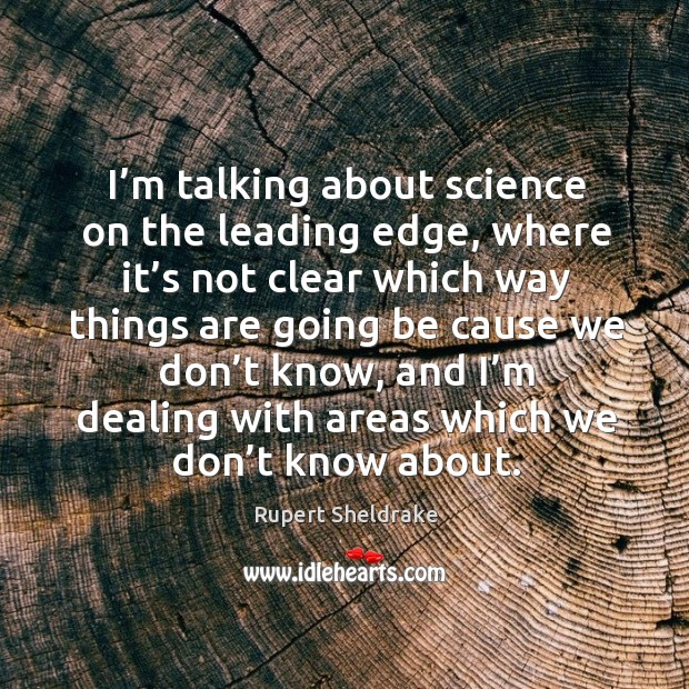 I'm talking about science on the leading edge, where it's not clear which way things Rupert Sheldrake Picture Quote