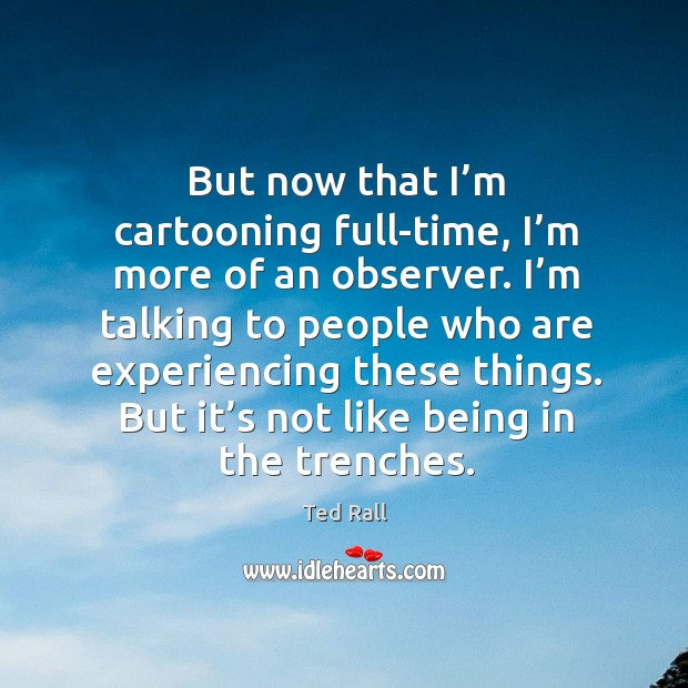 I'm talking to people who are experiencing these things. But it's not like being in the trenches. Ted Rall Picture Quote