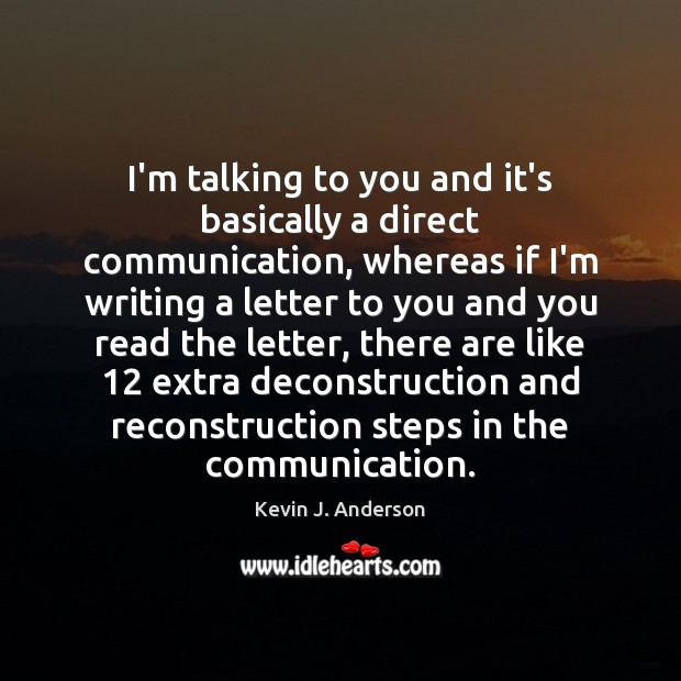 I'm talking to you and it's basically a direct communication, whereas if Image