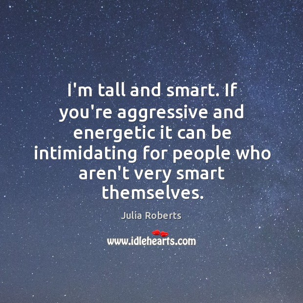 I'm tall and smart. If you're aggressive and energetic it can be Image