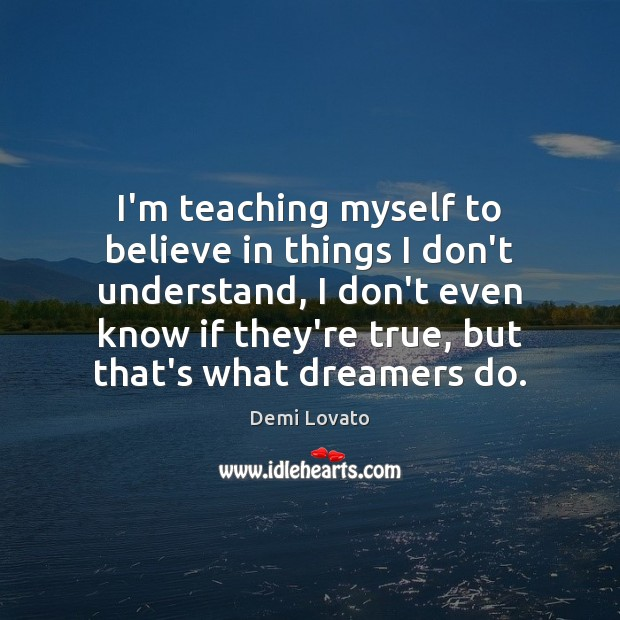I'm teaching myself to believe in things I don't understand, I don't Demi Lovato Picture Quote