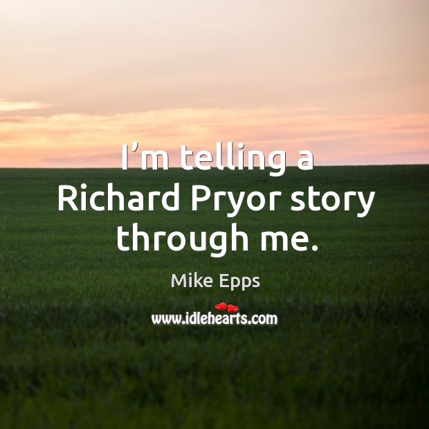 I'm telling a richard pryor story through me. Mike Epps Picture Quote
