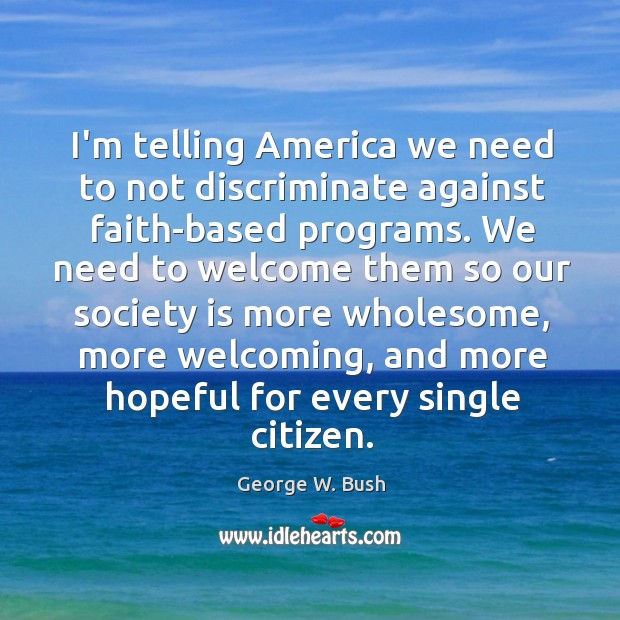 Image, I'm telling America we need to not discriminate against faith-based programs. We