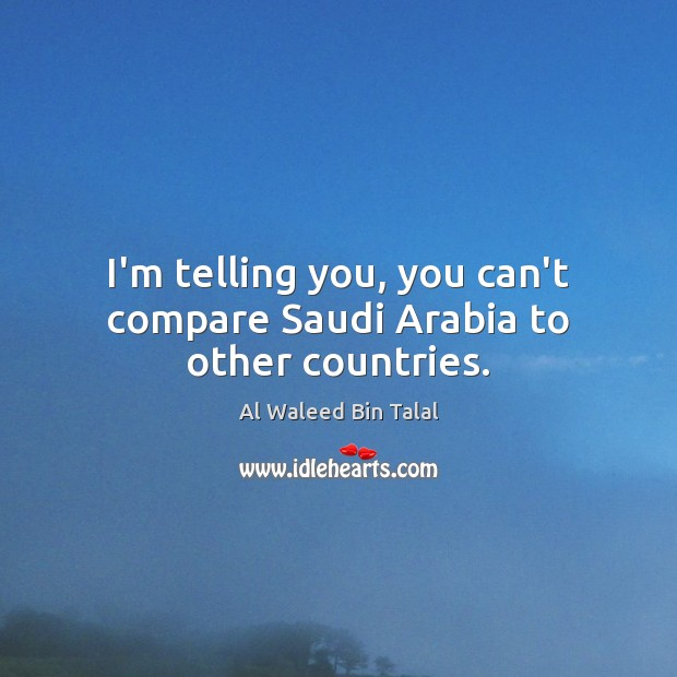 I'm telling you, you can't compare Saudi Arabia to other countries. Al Waleed Bin Talal Picture Quote