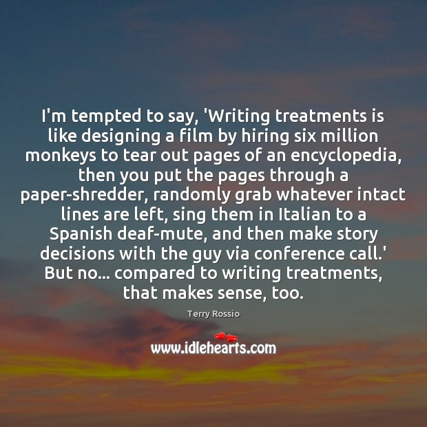 I'm tempted to say, 'Writing treatments is like designing a film by Image