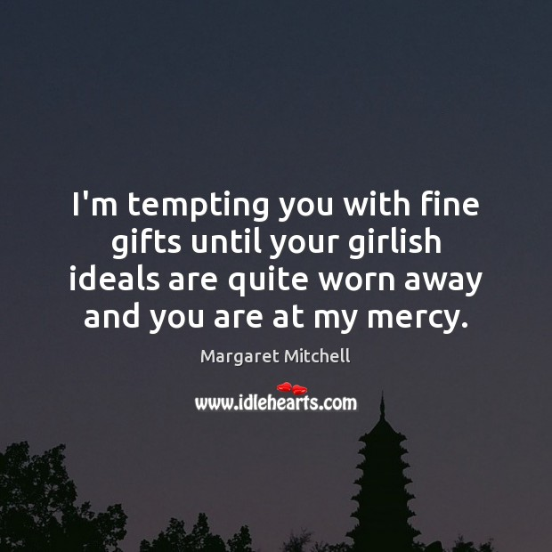 I'm tempting you with fine gifts until your girlish ideals are quite Margaret Mitchell Picture Quote