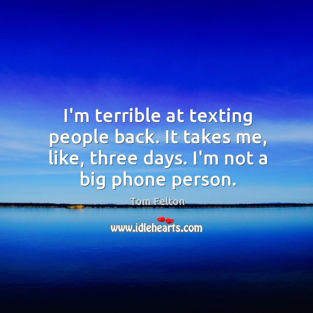 I'm terrible at texting people back. It takes me, like, three days. Image