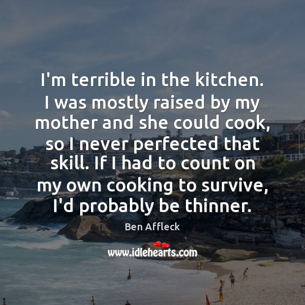 I'm terrible in the kitchen. I was mostly raised by my mother Image