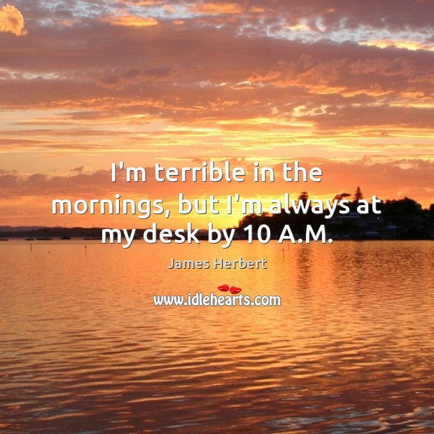 I'm terrible in the mornings, but I'm always at my desk by 10 A.M. James Herbert Picture Quote