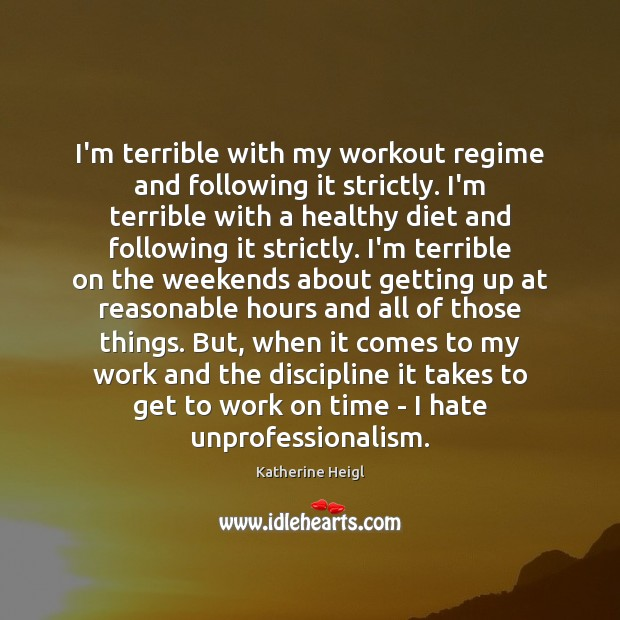 I'm terrible with my workout regime and following it strictly. I'm terrible Katherine Heigl Picture Quote