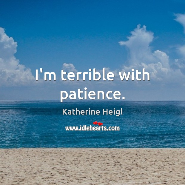 I'm terrible with patience. Katherine Heigl Picture Quote