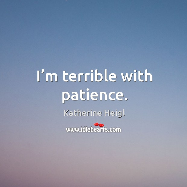 I'm terrible with patience. Image