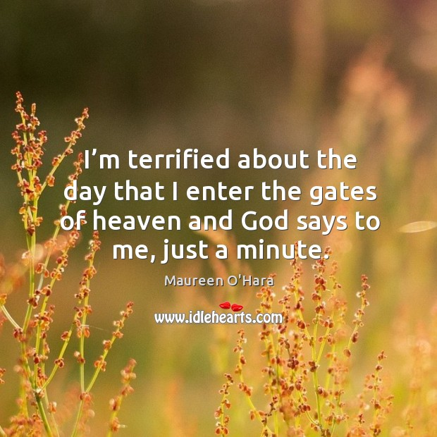 I'm terrified about the day that I enter the gates of heaven and God says to me, just a minute. Maureen O'Hara Picture Quote