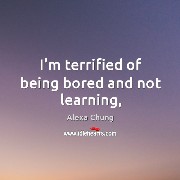 I'm terrified of being bored and not learning, Image