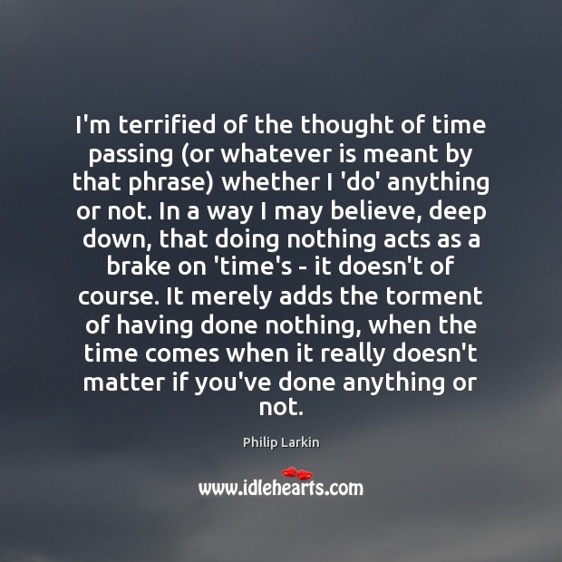I'm terrified of the thought of time passing (or whatever is meant Philip Larkin Picture Quote