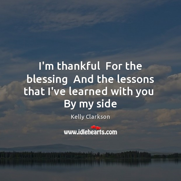 I'm thankful  For the blessing  And the lessons that I've learned with you  By my side Thankful Quotes Image