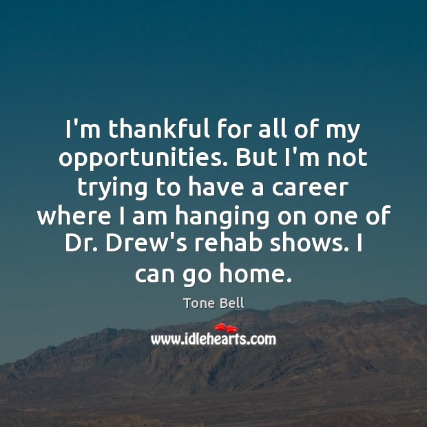 I'm thankful for all of my opportunities. But I'm not trying to Thankful Quotes Image