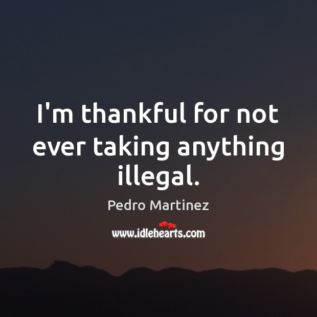 I'm thankful for not ever taking anything illegal. Thankful Quotes Image
