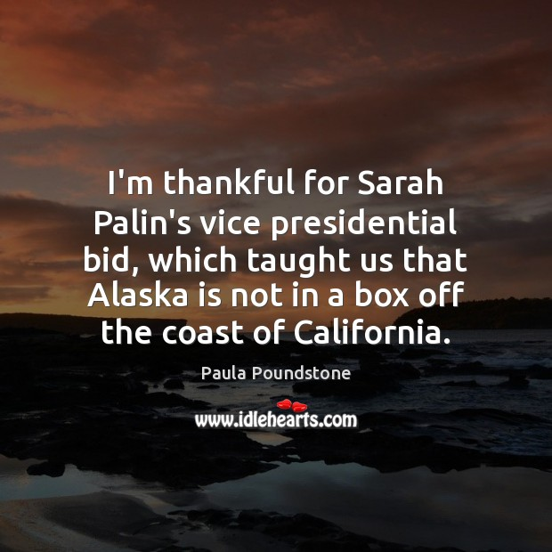 I'm thankful for Sarah Palin's vice presidential bid, which taught us that Thankful Quotes Image