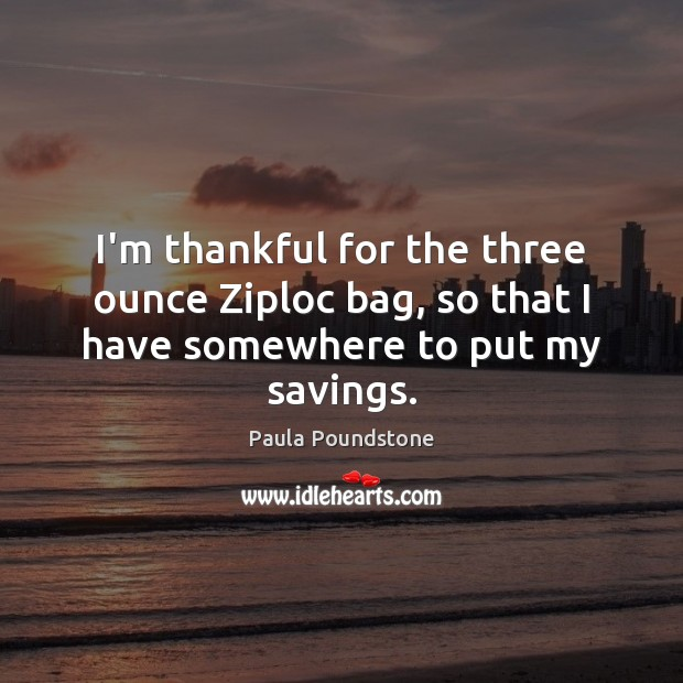 I'm thankful for the three ounce Ziploc bag, so that I have somewhere to put my savings. Thankful Quotes Image