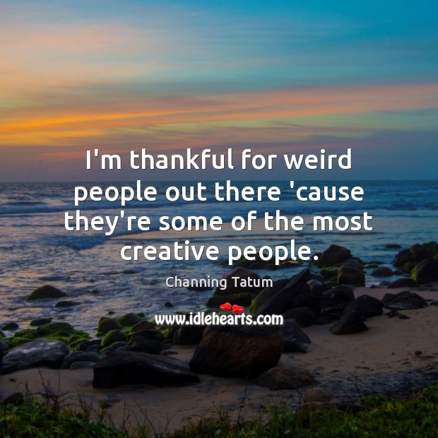 I'm thankful for weird people out there 'cause they're some of the most creative people. Thankful Quotes Image
