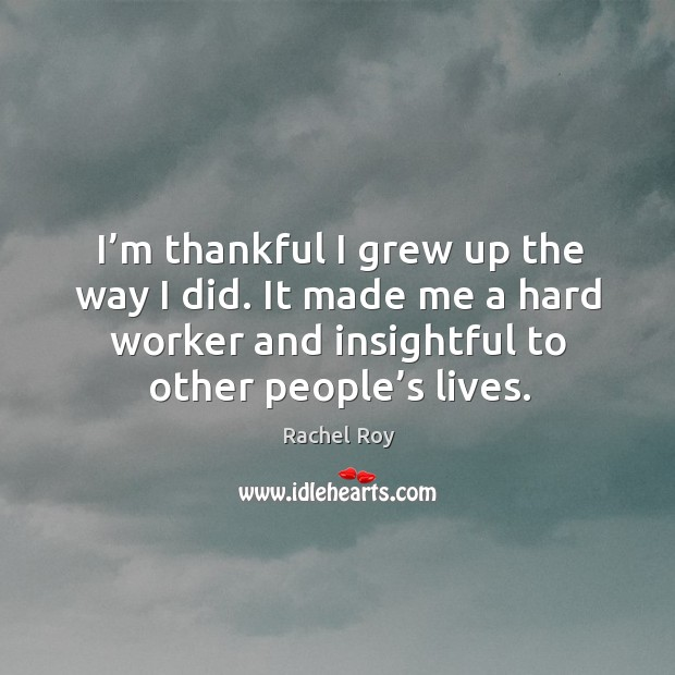 I'm thankful I grew up the way I did. It made me a hard worker and insightful to other people's lives. Rachel Roy Picture Quote