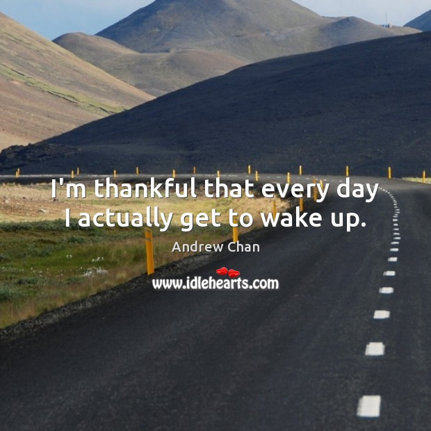 I'm thankful that every day I actually get to wake up. Thankful Quotes Image