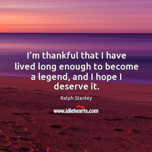 I'm thankful that I have lived long enough to become a legend, and I hope I deserve it. Ralph Stanley Picture Quote