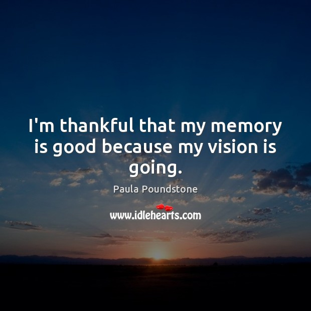 I'm thankful that my memory is good because my vision is going. Thankful Quotes Image