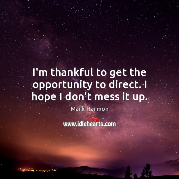 I'm thankful to get the opportunity to direct. I hope I don't mess it up. Thankful Quotes Image