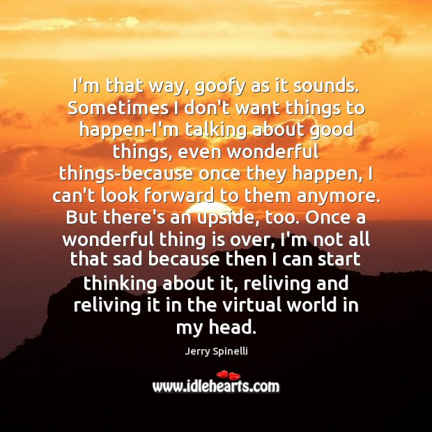 I'm that way, goofy as it sounds. Sometimes I don't want things Jerry Spinelli Picture Quote