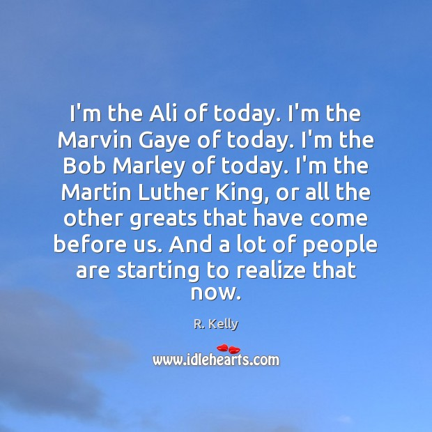 I'm the Ali of today. I'm the Marvin Gaye of today. I'm Image