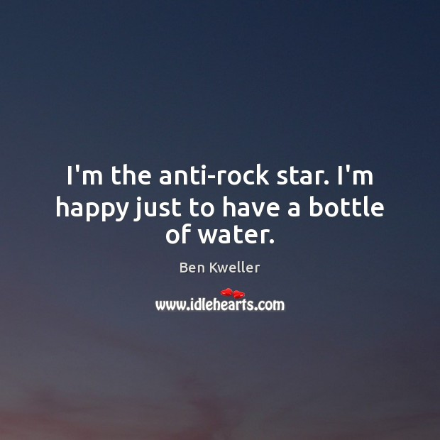 Image, I'm the anti-rock star. I'm happy just to have a bottle of water.