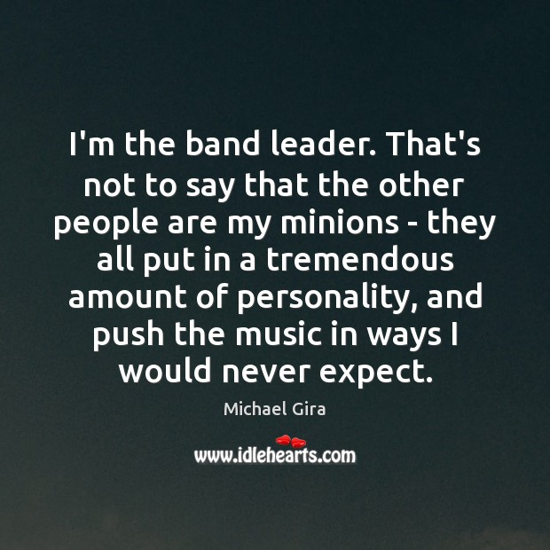 Image, I'm the band leader. That's not to say that the other people