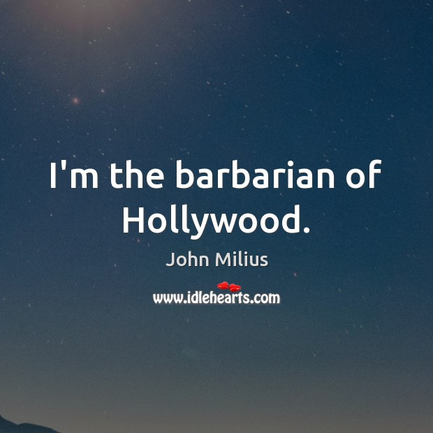 I'm the barbarian of Hollywood. John Milius Picture Quote