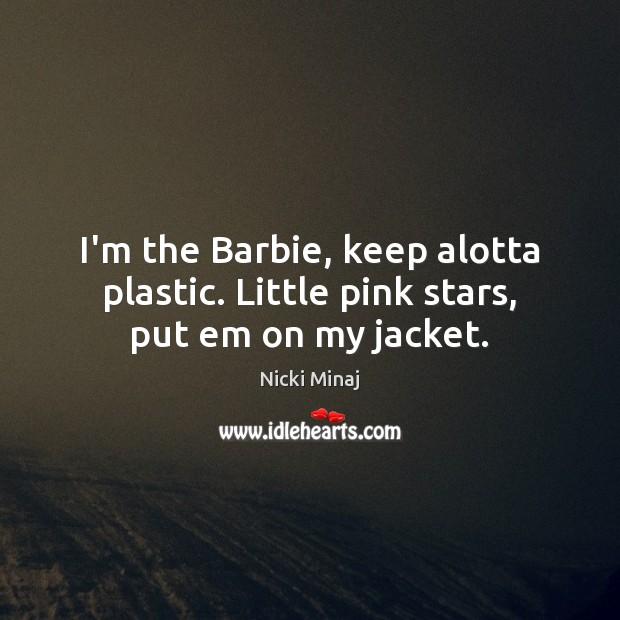 I'm the Barbie, keep alotta plastic. Little pink stars, put em on my jacket. Image