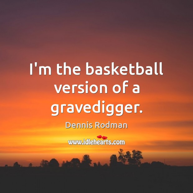 I'm the basketball version of a gravedigger. Dennis Rodman Picture Quote