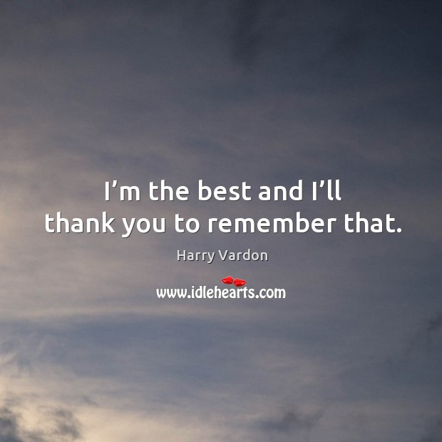I'm the best and I'll thank you to remember that. Image
