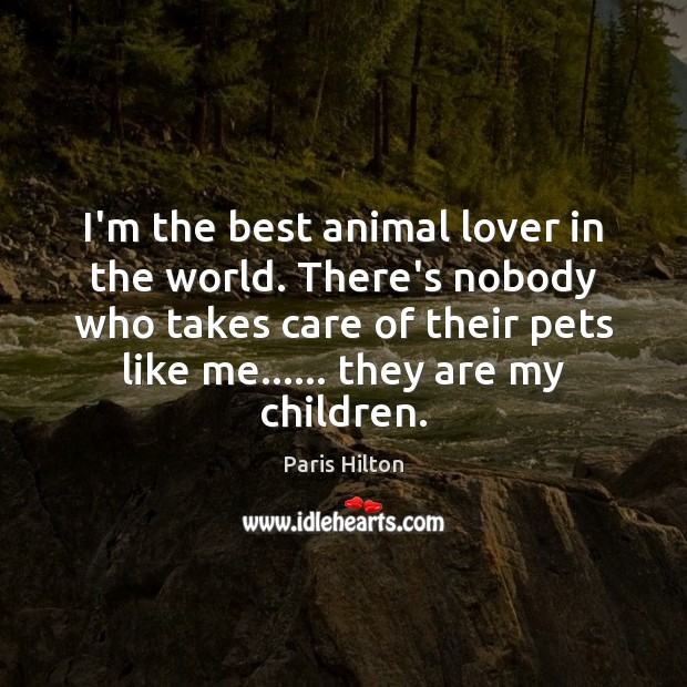 I'm the best animal lover in the world. There's nobody who takes Paris Hilton Picture Quote