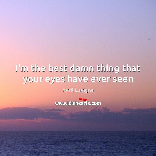 I'm the best damn thing that your eyes have ever seen Avril Lavigne Picture Quote