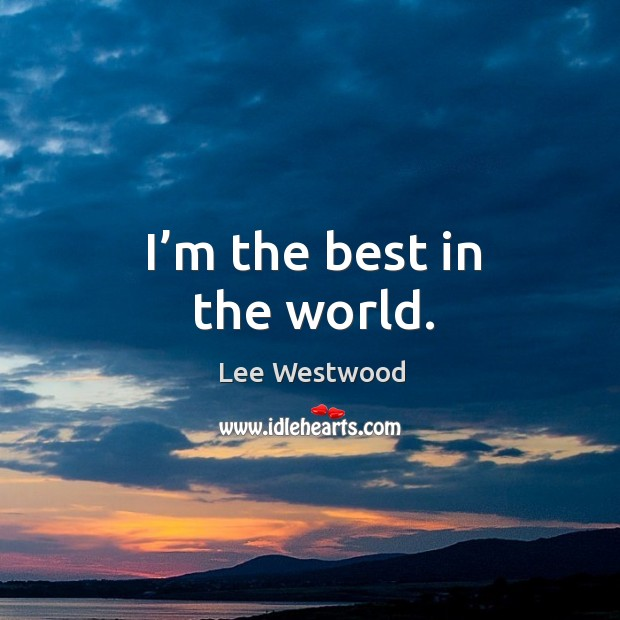 I'm the best in the world. Lee Westwood Picture Quote