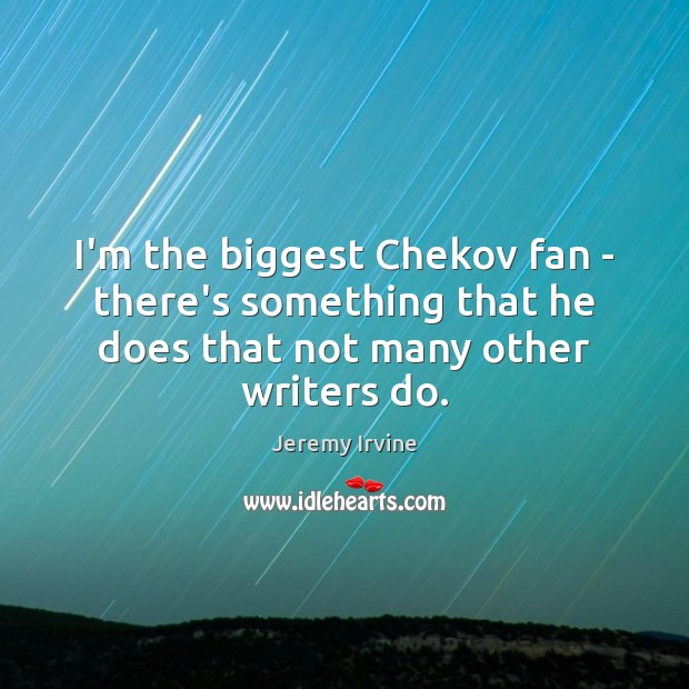 I'm the biggest Chekov fan – there's something that he does that Image