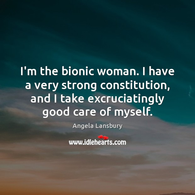 I'm the bionic woman. I have a very strong constitution, and I Image